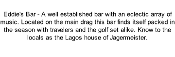 Eddie's Bar - A well established bar with an eclectic array of music. Located on the main drag this bar finds itself packed in the season with travelers and the golf set alike. Know to the locals as the Lagos house of Jagermeister.